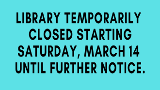 Library temporarily closed starting Saturday, March 14 until further notice.