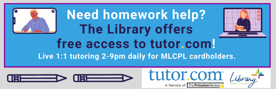 Need homework help?  The Library offers  free access to tutor.com!  Live 1:1 tutoring 2-9pm daily for MLCPL library cardholders.