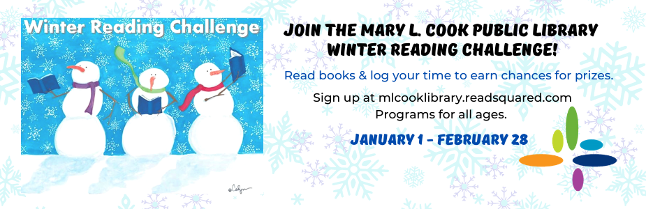 Join the Mary L. Cook Public Library  Winter Reading Challenge! Read books & log your time to earn chances for prizes. Sign up at mlcooklibrary.readsquared.com Programs for all ages. January 1 - February 28