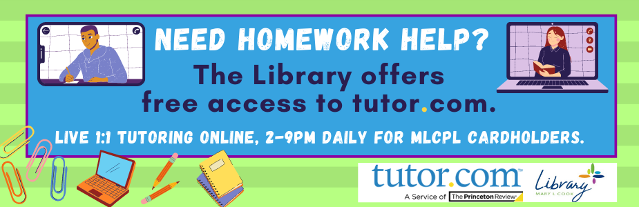 Need homework help?  The Library offers  free access to tutor.com!  Live 1:1 tutoring online, 2-9pm daily for MLCPL library cardholders.